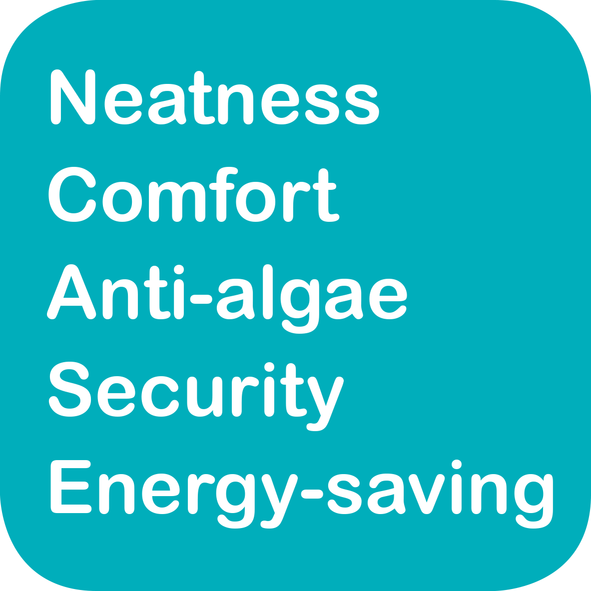 Neatness, Comfort, Anti-algae, Security, Energy-saving